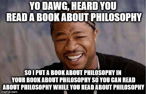 MTV Pimp My Ride's Xzibit heard you read a book about philosophy, so he put a book about philosophy in your book about philosophy so you can read about philosophy while you read about philosophy.